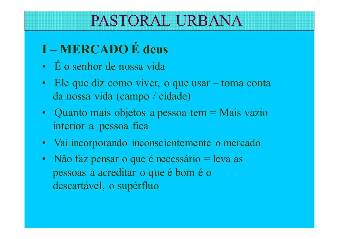 I – MERCADO É deus É o senhor de nossa vida Ele que diz como viver, o que usar – toma conta da nossa vida (campo / cidade) Quanto mais objetos a pesso