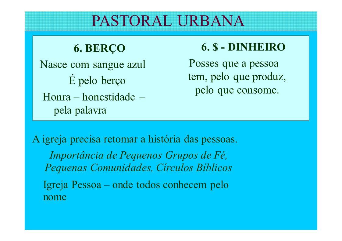 PASTORAL URBANA 6. BERÇO Nasce com sangue azul É pelo berço Honra – honestidade – 6. $ - DINHEIRO Posses que a pessoa tem, pelo que produz, pelo que c