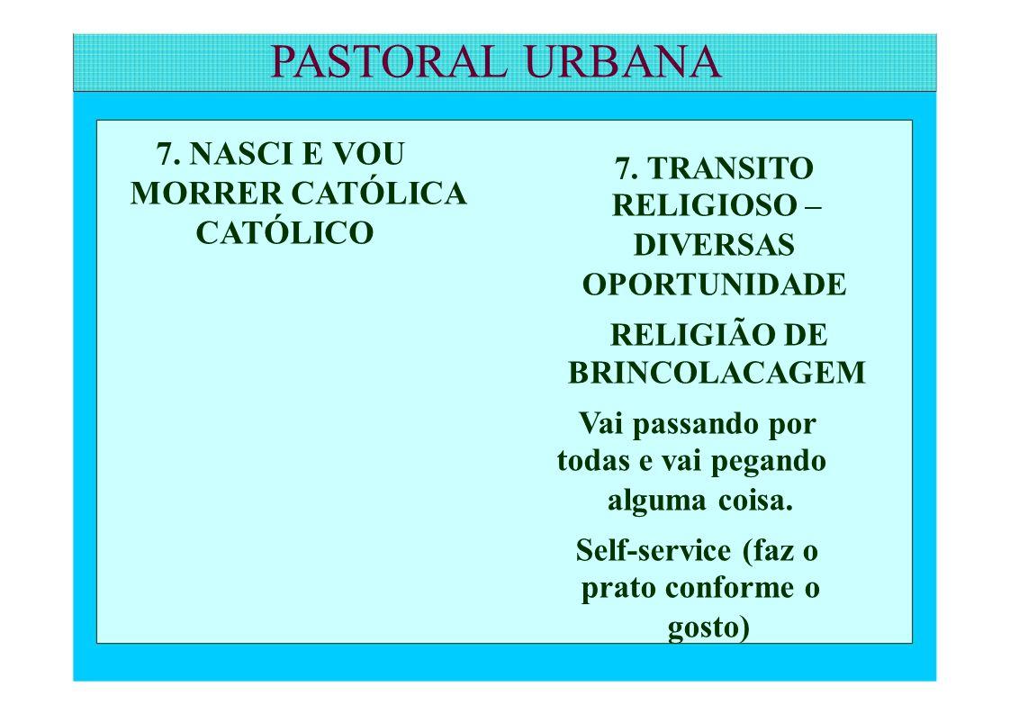 PASTORAL URBANA 7. NASCI E VOU MORRER CATÓLICA CATÓLICO 7. TRANSITO RELIGIOSO – DIVERSAS OPORTUNIDADE RELIGIÃO DE BRINCOLACAGEM Vai passando por todas