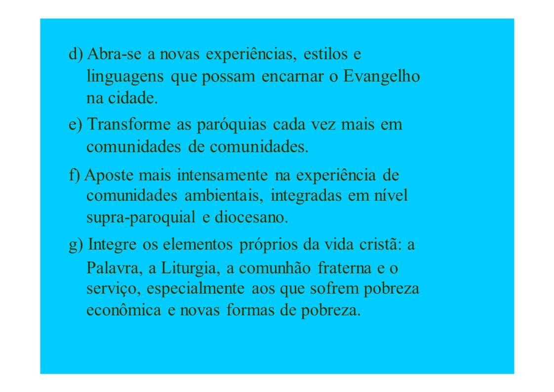 d) Abra-se a novas experiências, estilos e linguagens que possam encarnar o Evangelho na cidade. e) Transforme as paróquias cada vez mais em comunidad