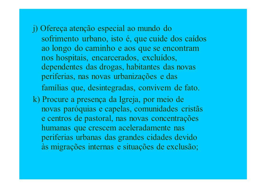 j) Ofereça atenção especial ao mundo do sofrimento urbano, isto é, que cuide dos caídos ao longo do caminho e aos que se encontram nos hospitais, enca