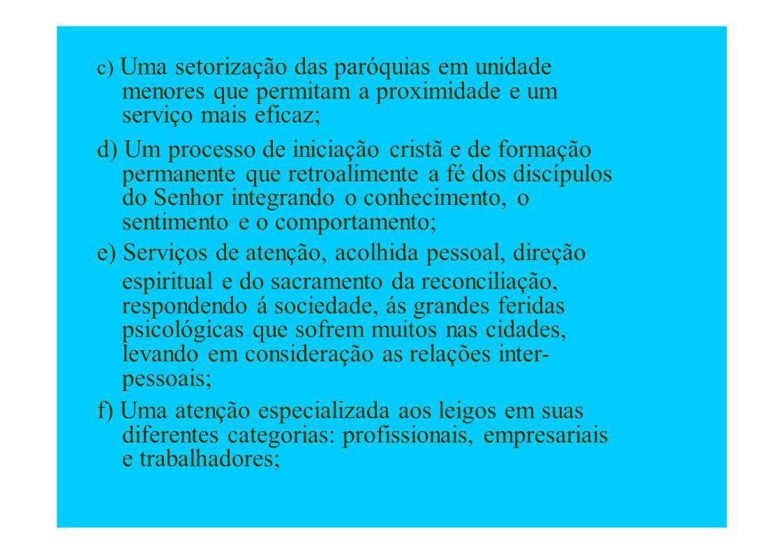 c) Uma setorização das paróquias em unidade menores que permitam a proximidade e um serviço mais eficaz; d) Um processo de iniciação cristã e de forma