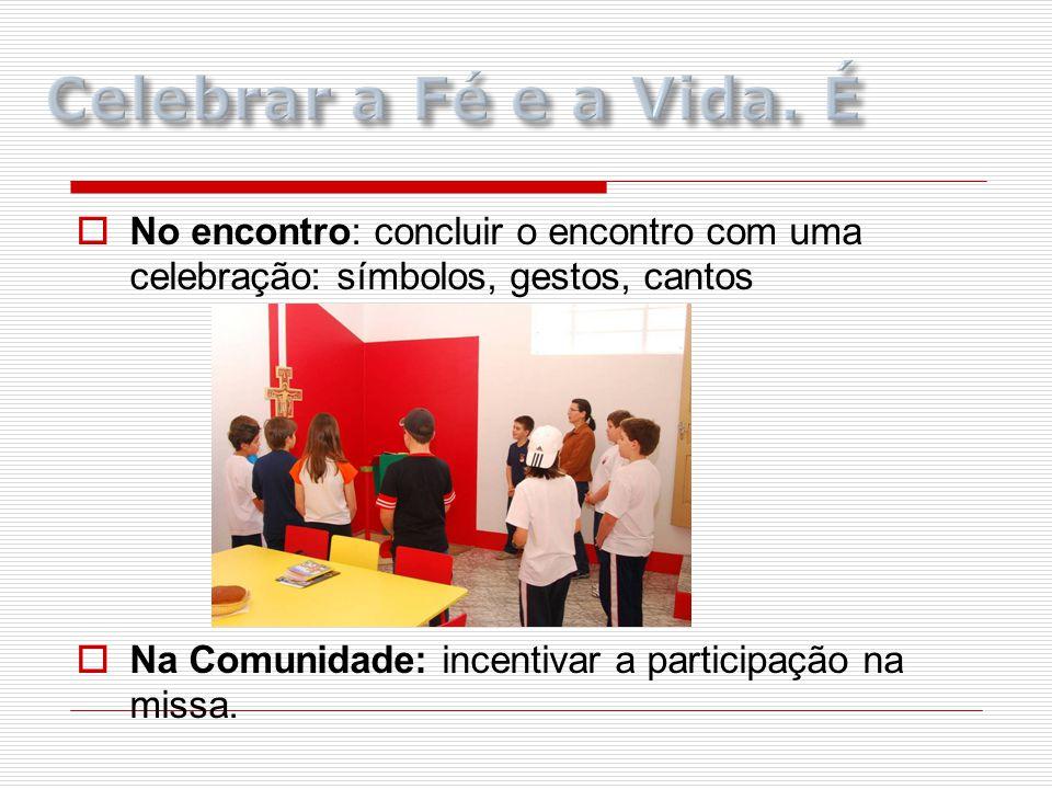  No encontro: concluir o encontro com uma celebração: símbolos, gestos, cantos  Na Comunidade: incentivar a participação na missa.