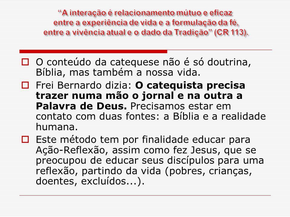  O conteúdo da catequese não é só doutrina, Bíblia, mas também a nossa vida.  Frei Bernardo dizia: O catequista precisa trazer numa mão o jornal e n