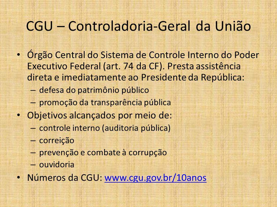 CGU – Controladoria-Geral da União Órgão Central do Sistema de Controle Interno do Poder Executivo Federal (art. 74 da CF). Presta assistência direta