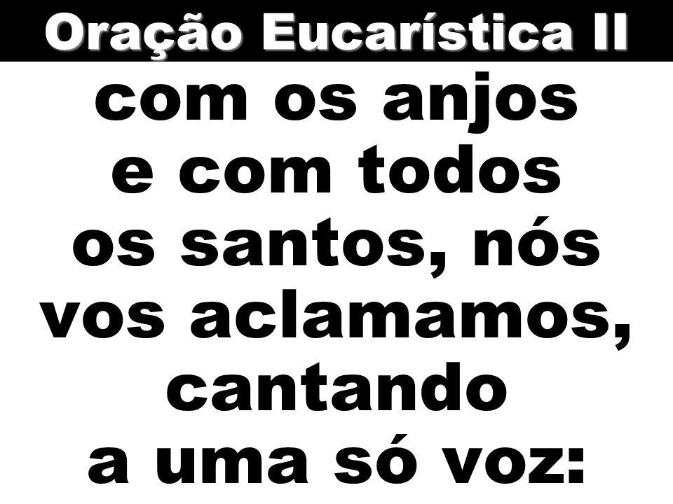 com os anjos e com todos os santos, nós vos aclamamos, cantando a uma só voz: Oração Eucarística II