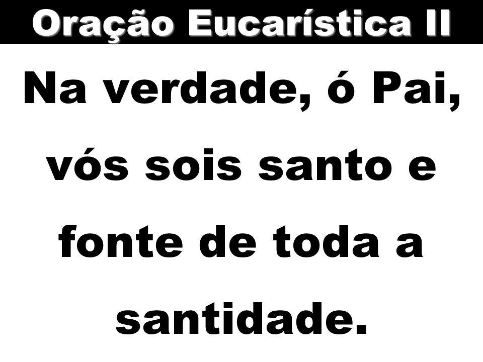 Na verdade, ó Pai, vós sois santo e fonte de toda a santidade. Oração Eucarística II