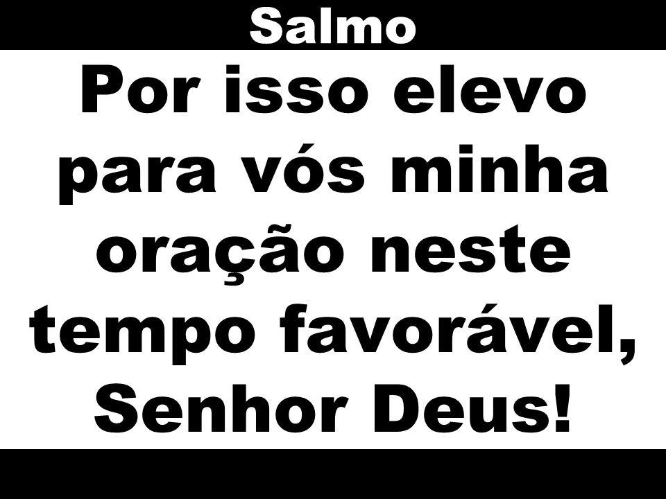 Por isso elevo para vós minha oração neste tempo favorável, Senhor Deus! Salmo