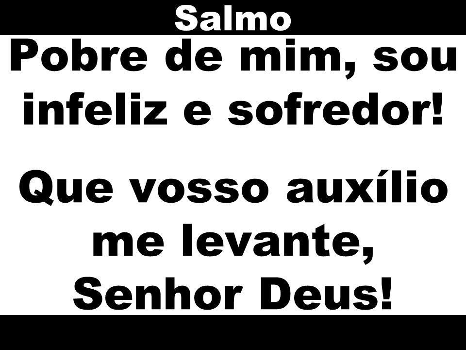 Pobre de mim, sou infeliz e sofredor! Que vosso auxílio me levante, Senhor Deus! Salmo