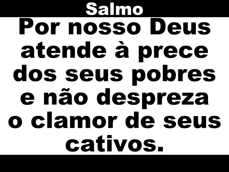 Por nosso Deus atende à prece dos seus pobres e não despreza o clamor de seus cativos. Salmo