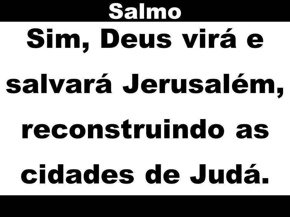 Sim, Deus virá e salvará Jerusalém, reconstruindo as cidades de Judá. Salmo