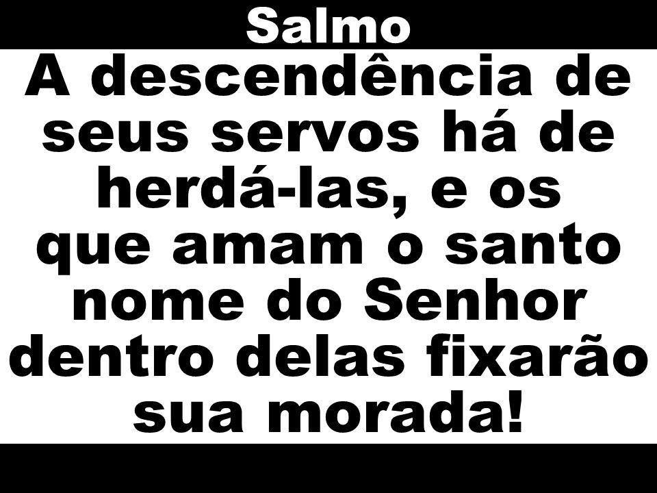 A descendência de seus servos há de herdá-las, e os que amam o santo nome do Senhor dentro delas fixarão sua morada! Salmo