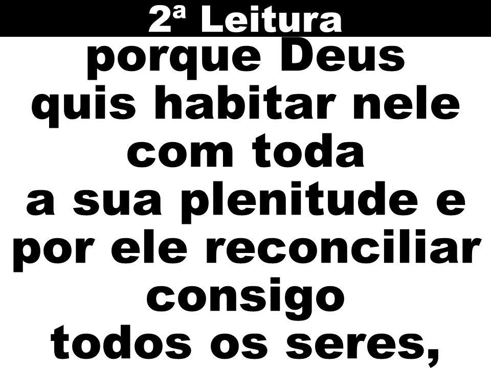 porque Deus quis habitar nele com toda a sua plenitude e por ele reconciliar consigo todos os seres, 2ª Leitura
