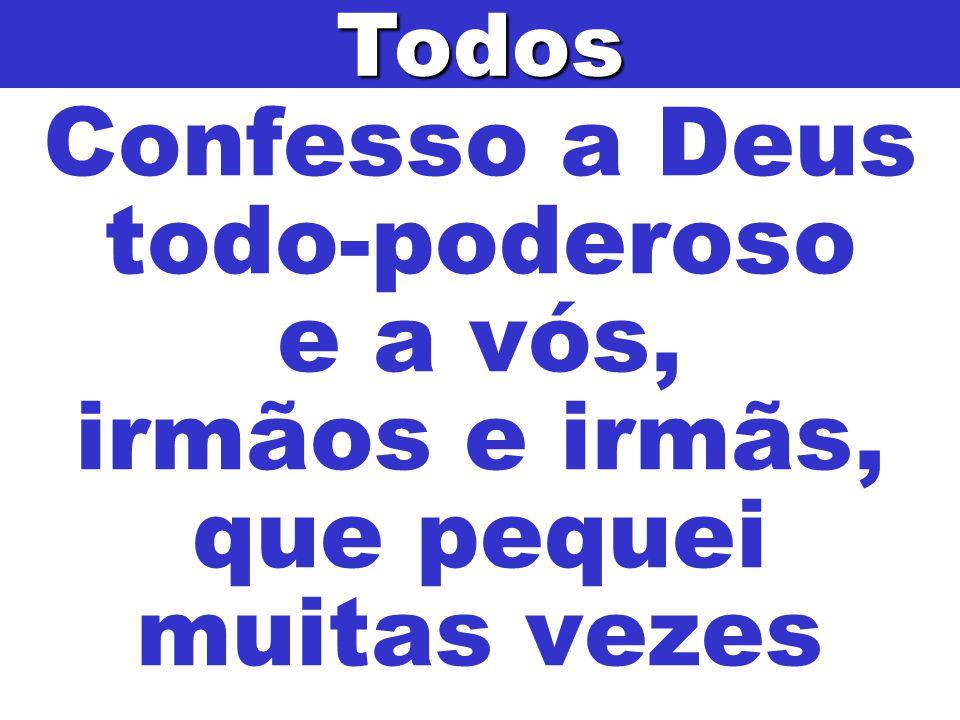 Confesso a Deus todo-poderoso e a vós, irmãos e irmãs, que pequei muitas vezesTodos