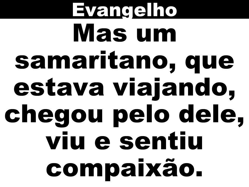 Mas um samaritano, que estava viajando, chegou pelo dele, viu e sentiu compaixão. Evangelho