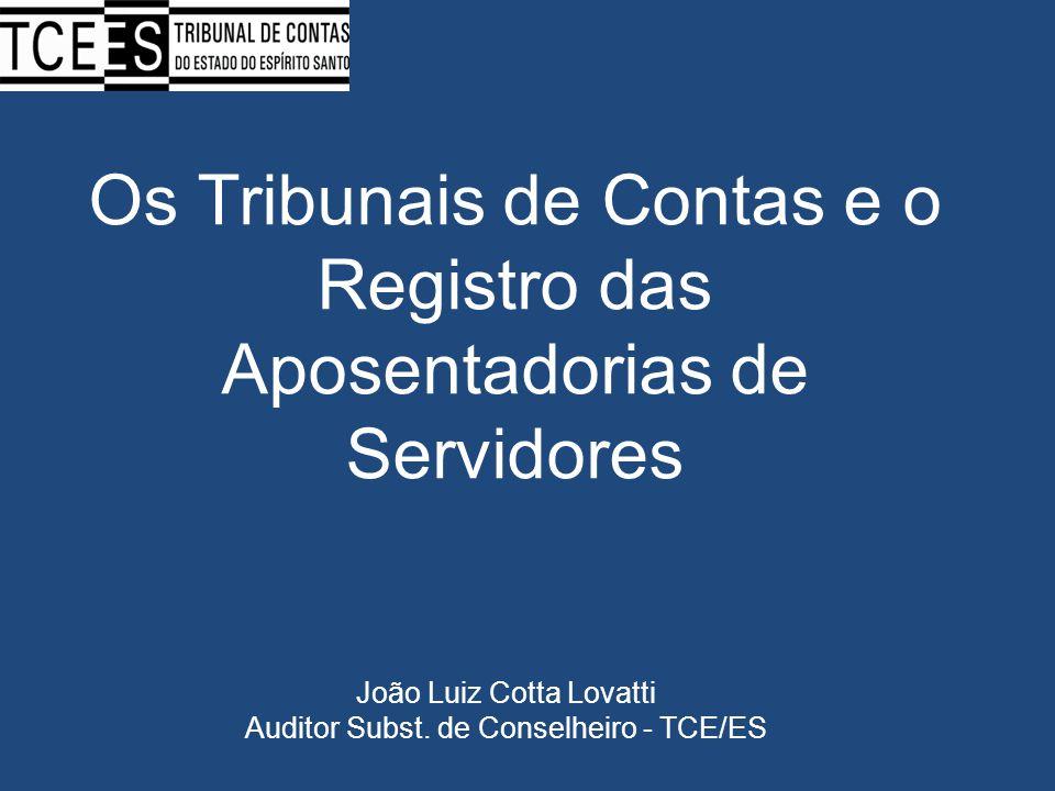 Os Tribunais de Contas e o Registro das Aposentadorias de Servidores João Luiz Cotta Lovatti Auditor Subst. de Conselheiro - TCE/ES