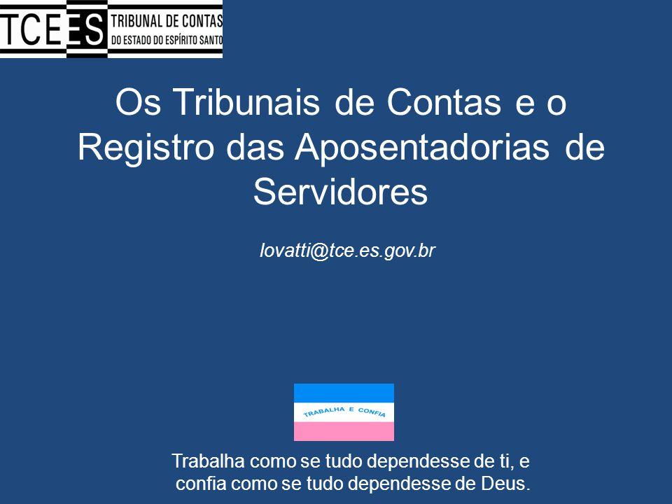 Os Tribunais de Contas e o Registro das Aposentadorias de Servidores lovatti@tce.es.gov.br Trabalha como se tudo dependesse de ti, e confia como se tu