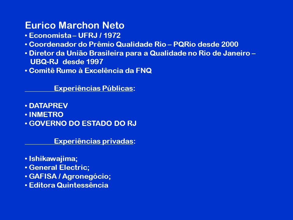 Eurico Marchon Neto Economista – UFRJ / 1972 Coordenador do Prêmio Qualidade Rio – PQRio desde 2000 Diretor da União Brasileira para a Qualidade no Ri