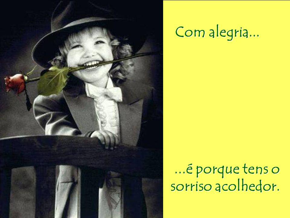 Com alegria... Com alegria......é porque tens o sorriso acolhedor.