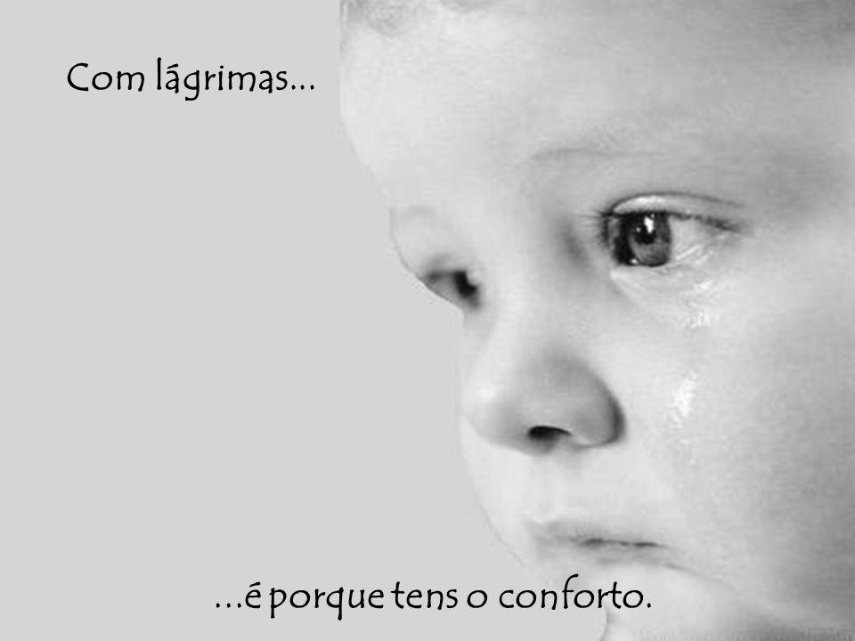 Com lágrimas......é porque tens o conforto.