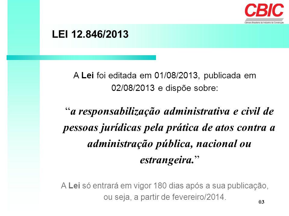 A Lei foi editada em 01/08/2013, publicada em 02/08/2013 e dispõe sobre: LEI 12.846/2013 a responsabilização administrativa e civil de pessoas jurídicas pela prática de atos contra a administração pública, nacional ou estrangeira. A Lei só entrará em vigor 180 dias após a sua publicação, ou seja, a partir de fevereiro/2014.