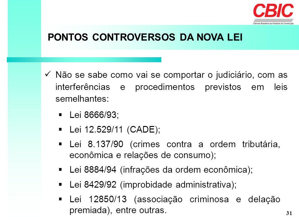PONTOS CONTROVERSOS DA NOVA LEI Não se sabe como vai se comportar o judiciário, com as interferências e procedimentos previstos em leis semelhantes:  Lei 8666/93;  Lei 12.529/11 (CADE);  Lei 8.137/90 (crimes contra a ordem tributária, econômica e relações de consumo);  Lei 8884/94 (infrações da ordem econômica);  Lei 8429/92 (improbidade administrativa);  Lei 12850/13 (associação criminosa e delação premiada), entre outras.