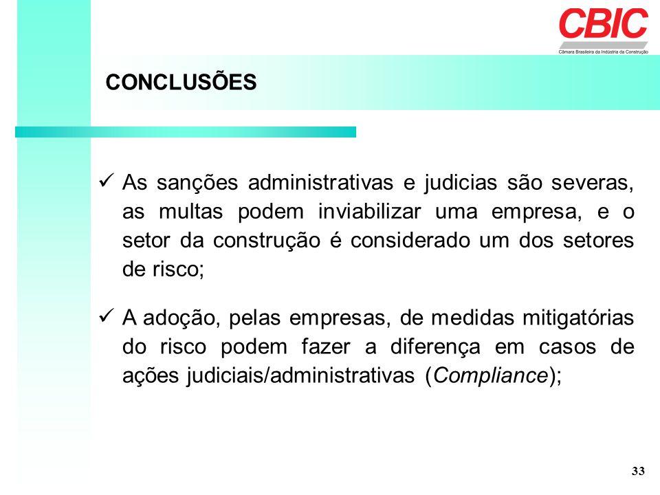 CONCLUSÕES As sanções administrativas e judicias são severas, as multas podem inviabilizar uma empresa, e o setor da construção é considerado um dos setores de risco; A adoção, pelas empresas, de medidas mitigatórias do risco podem fazer a diferença em casos de ações judiciais/administrativas (Compliance); 33
