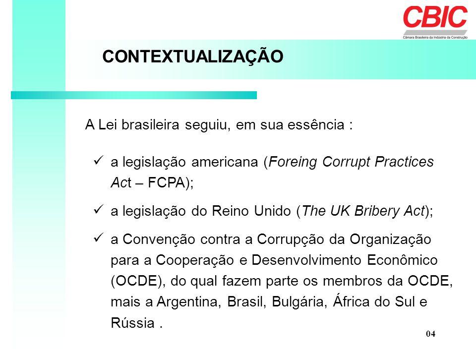 A Lei brasileira seguiu, em sua essência : CONTEXTUALIZAÇÃO a legislação americana (Foreing Corrupt Practices Act – FCPA); a legislação do Reino Unido (The UK Bribery Act); a Convenção contra a Corrupção da Organização para a Cooperação e Desenvolvimento Econômico (OCDE), do qual fazem parte os membros da OCDE, mais a Argentina, Brasil, Bulgária, África do Sul e Rússia.
