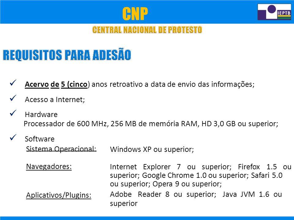 Acervo de 5 (cinco) anos retroativo a data de envio das informações; Acesso a Internet; Hardware Processador de 600 MHz, 256 MB de memória RAM, HD 3,0 GB ou superior ; Software Sistema Operacional: Navegadores: Aplicativos/Plugins: Windows XP ou superior; Internet Explorer 7 ou superior; Firefox 1.5 ou superior; Google Chrome 1.0 ou superior; Safari 5.0 ou superior; Opera 9 ou superior; Adobe Reader 8 ou superior; Java JVM 1.6 ou superior CNP