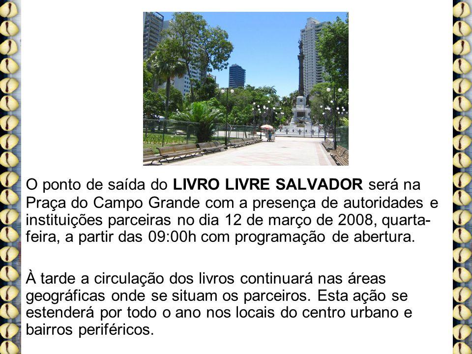 O ponto de saída do LIVRO LIVRE SALVADOR será na Praça do Campo Grande com a presença de autoridades e instituições parceiras no dia 12 de março de 2008, quarta- feira, a partir das 09:00h com programação de abertura.