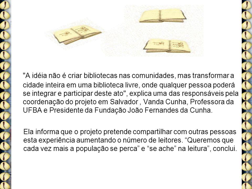 A idéia não é criar bibliotecas nas comunidades, mas transformar a cidade inteira em uma biblioteca livre, onde qualquer pessoa poderá se integrar e participar deste ato , explica uma das responsáveis pela coordenação do projeto em Salvador, Vanda Cunha, Professora da UFBA e Presidente da Fundação João Fernandes da Cunha.