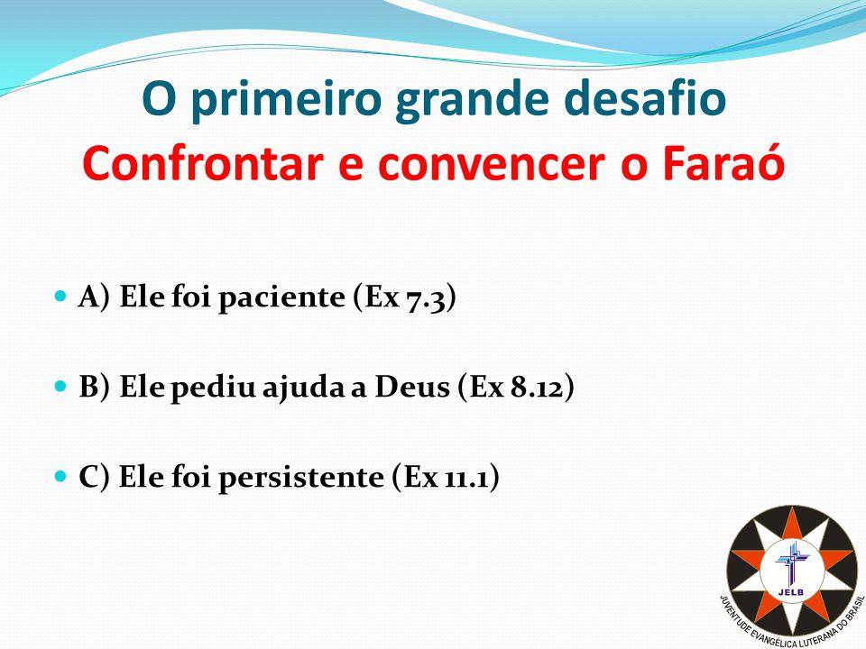O primeiro grande desafio Confrontar e convencer o Faraó A) Ele foi paciente (Ex 7.3) B) Ele pediu ajuda a Deus (Ex 8.12) C) Ele foi persistente (Ex 11.1)
