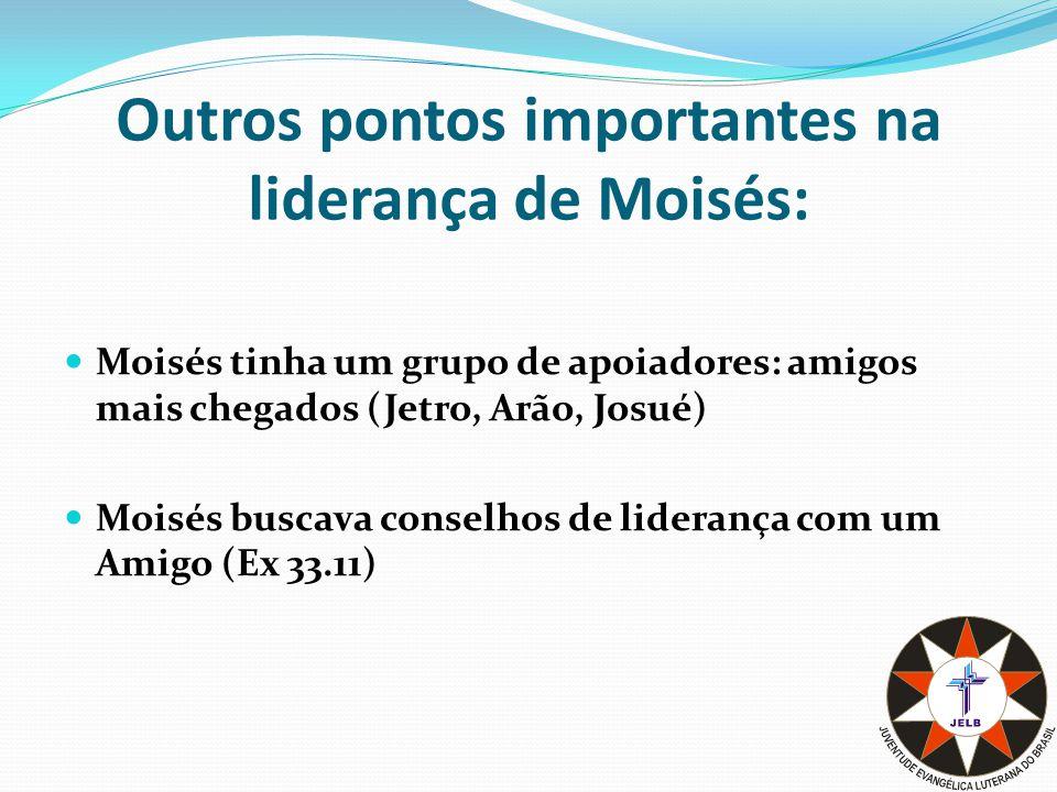 Outros pontos importantes na liderança de Moisés: Moisés tinha um grupo de apoiadores: amigos mais chegados (Jetro, Arão, Josué) Moisés buscava conselhos de liderança com um Amigo (Ex 33.11)