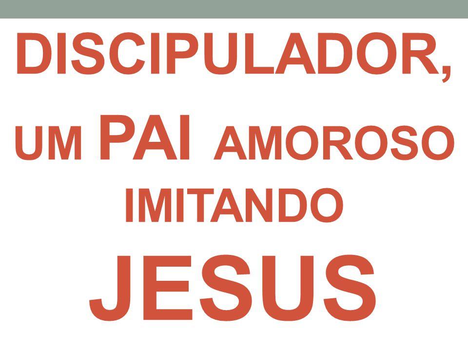 DISCIPULADOR, UM PAI AMOROSO IMITANDO JESUS