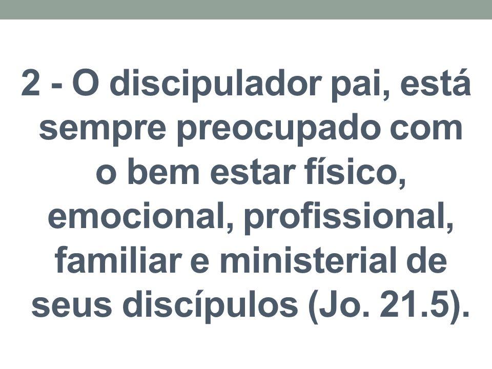 2 - O discipulador pai, está sempre preocupado com o bem estar físico, emocional, profissional, familiar e ministerial de seus discípulos (Jo. 21.5).