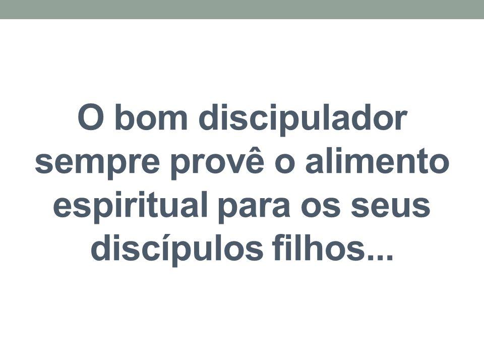 O bom discipulador sempre provê o alimento espiritual para os seus discípulos filhos...