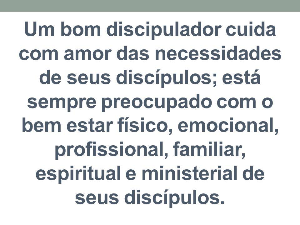 Um bom discipulador cuida com amor das necessidades de seus discípulos; está sempre preocupado com o bem estar físico, emocional, profissional, famili