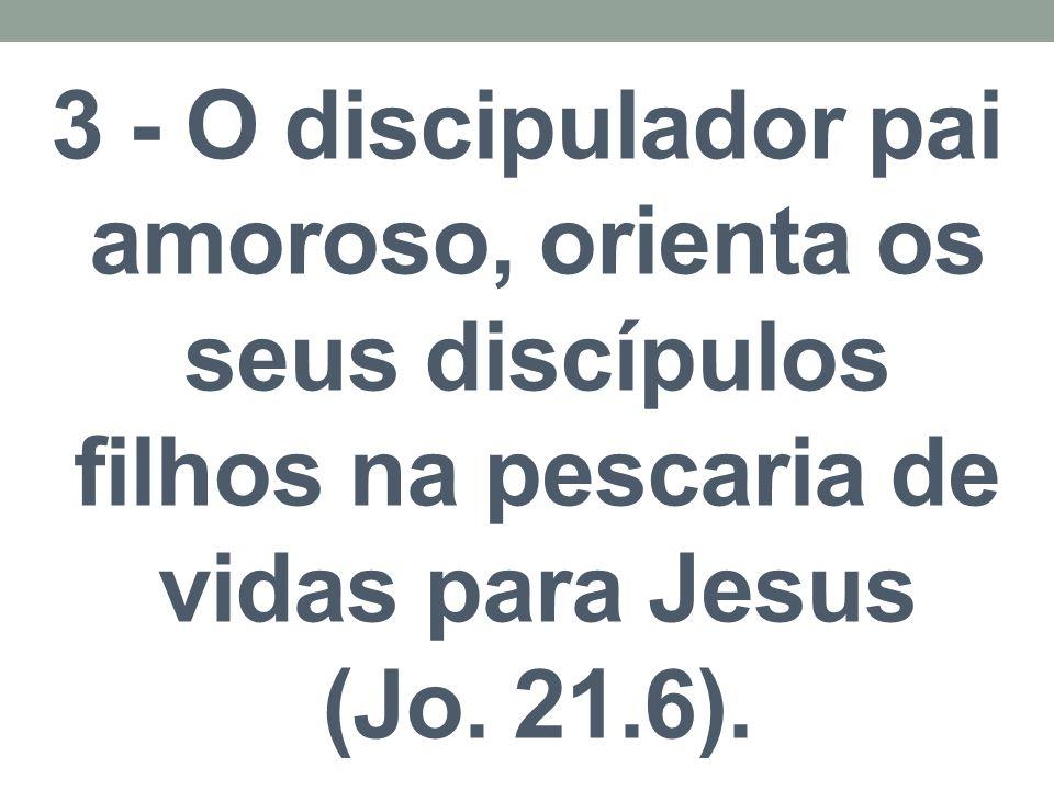 3 - O discipulador pai amoroso, orienta os seus discípulos filhos na pescaria de vidas para Jesus (Jo. 21.6).