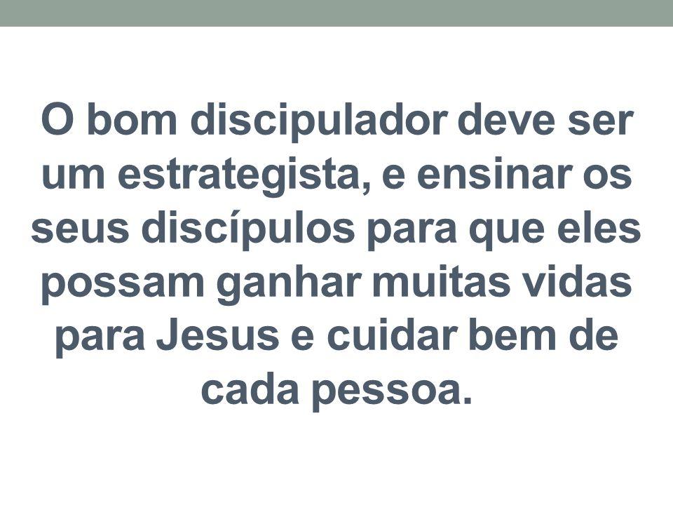 O bom discipulador deve ser um estrategista, e ensinar os seus discípulos para que eles possam ganhar muitas vidas para Jesus e cuidar bem de cada pes