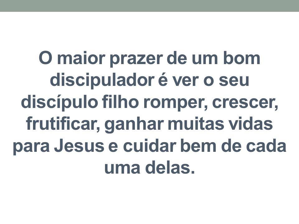 O maior prazer de um bom discipulador é ver o seu discípulo filho romper, crescer, frutificar, ganhar muitas vidas para Jesus e cuidar bem de cada uma