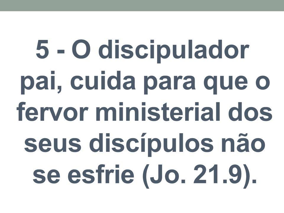5 - O discipulador pai, cuida para que o fervor ministerial dos seus discípulos não se esfrie (Jo. 21.9).