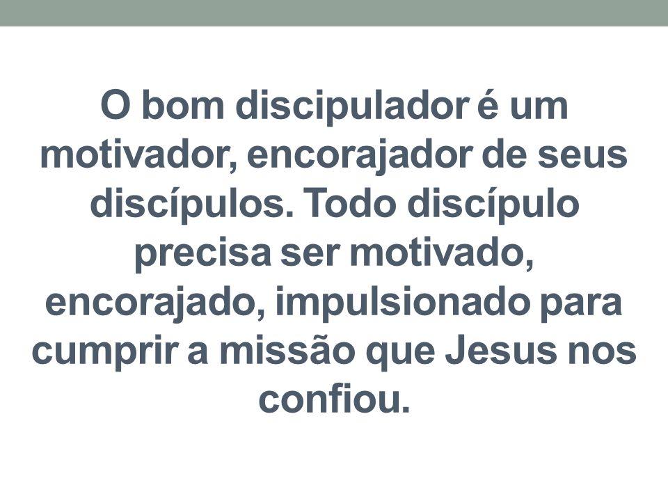 O bom discipulador é um motivador, encorajador de seus discípulos. Todo discípulo precisa ser motivado, encorajado, impulsionado para cumprir a missão