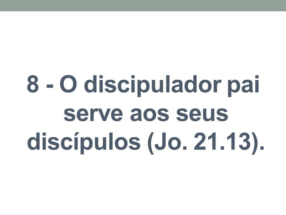 8 - O discipulador pai serve aos seus discípulos (Jo. 21.13).