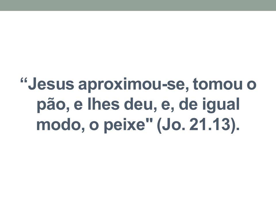 """""""Jesus aproximou-se, tomou o pão, e lhes deu, e, de igual modo, o peixe"""