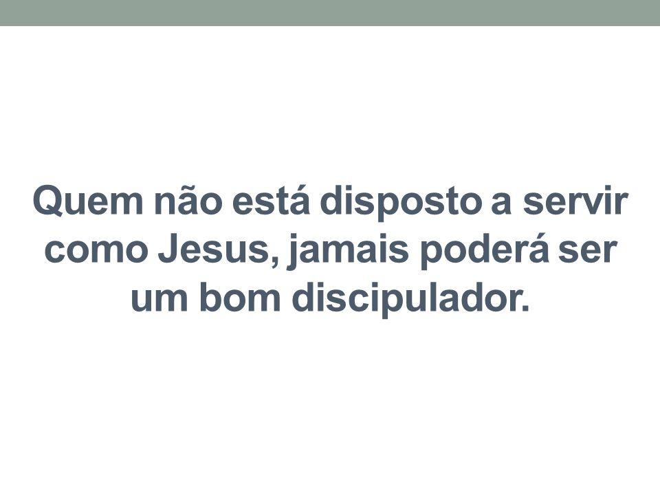 Quem não está disposto a servir como Jesus, jamais poderá ser um bom discipulador.