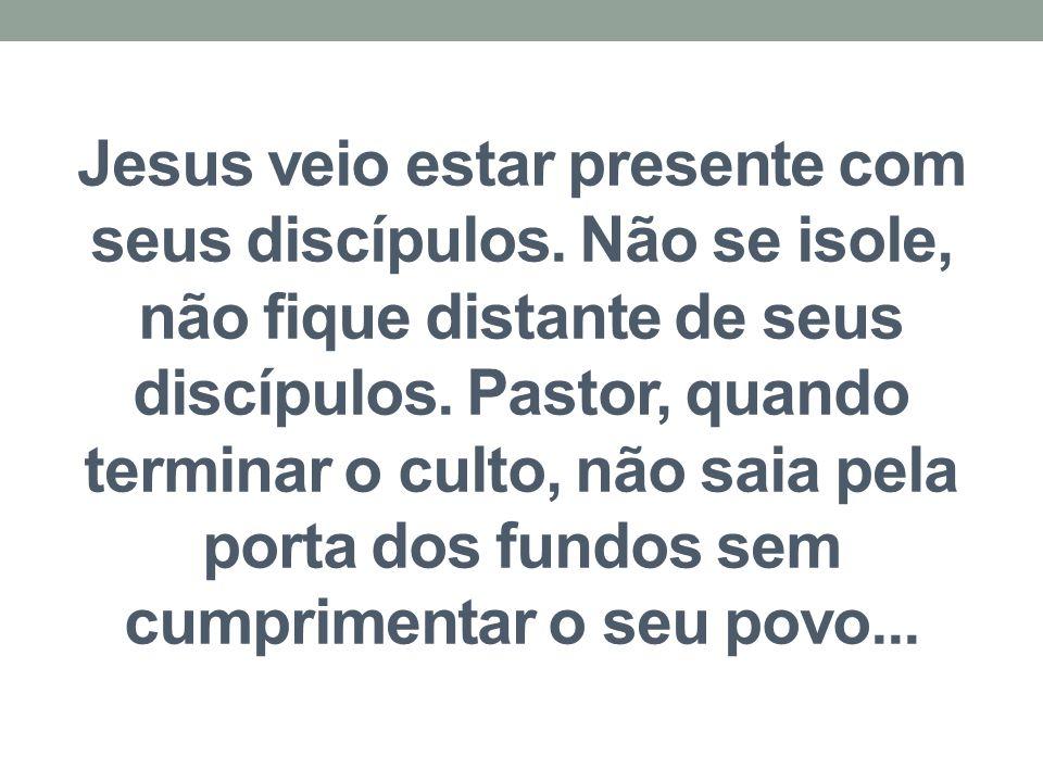 Jesus veio estar presente com seus discípulos. Não se isole, não fique distante de seus discípulos. Pastor, quando terminar o culto, não saia pela por