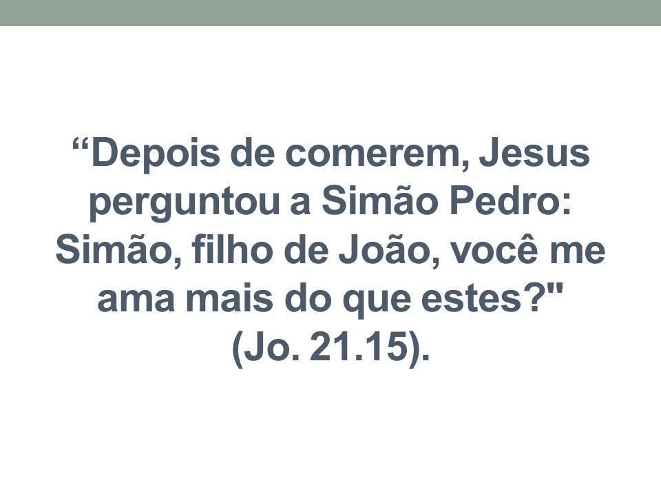 """""""Depois de comerem, Jesus perguntou a Simão Pedro: Simão, filho de João, você me ama mais do que estes?"""