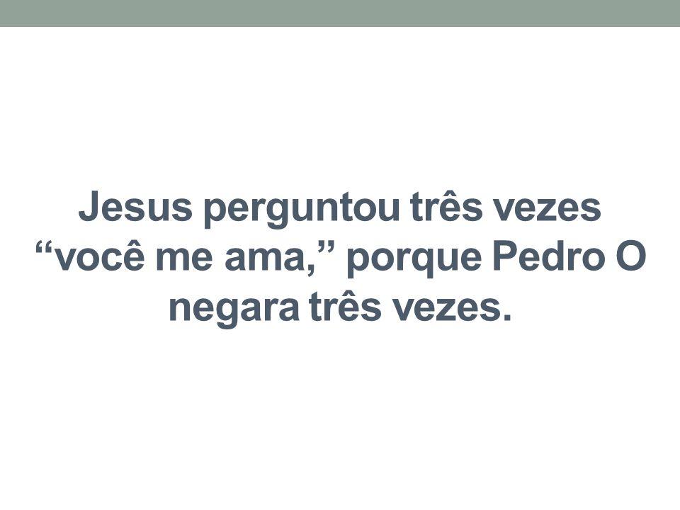 """Jesus perguntou três vezes """"você me ama,"""" porque Pedro O negara três vezes."""