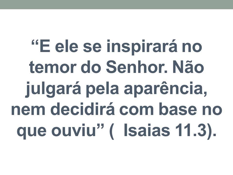 """""""E ele se inspirará no temor do Senhor. Não julgará pela aparência, nem decidirá com base no que ouviu"""" ( Isaias 11.3)."""