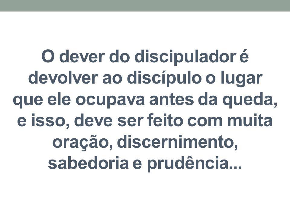 O dever do discipulador é devolver ao discípulo o lugar que ele ocupava antes da queda, e isso, deve ser feito com muita oração, discernimento, sabedo